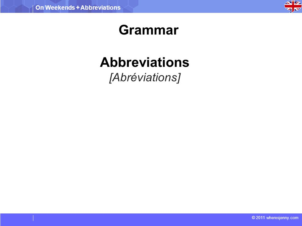On Weekends + Abbreviations © 2011 wheresjenny.com Grammar Abbreviations [Abréviations]