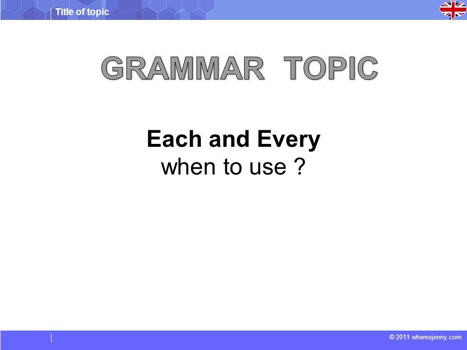 Title of topic © 2011 wheresjenny.com Each and Every when to use