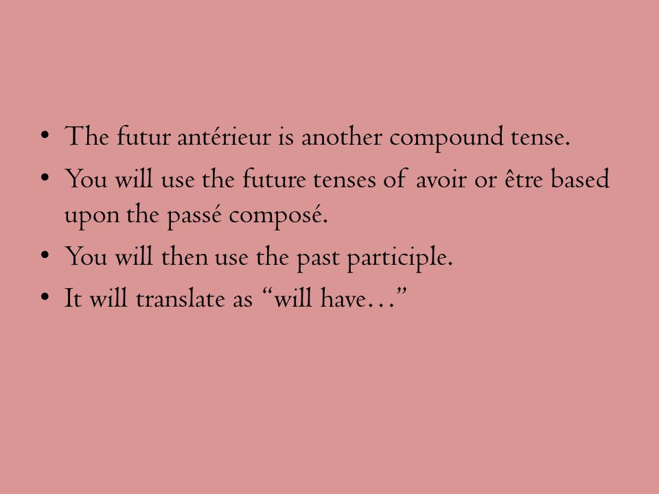 The futur antérieur is another compound tense. You will use the future tenses of avoir or être based upon the passé composé. You will then use the pas