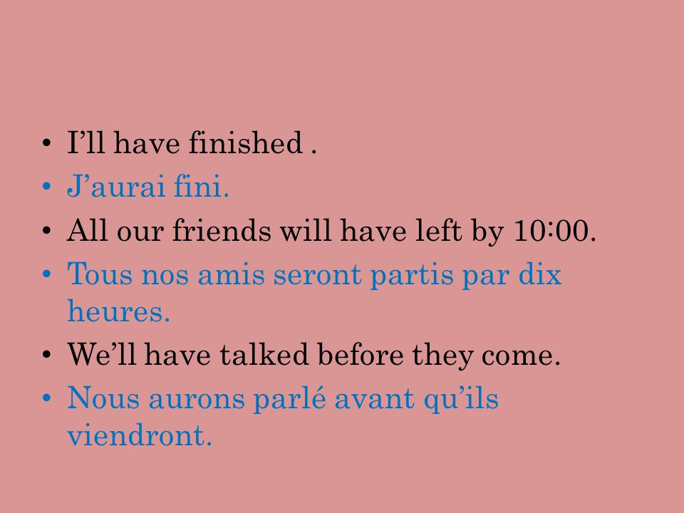 Ill have finished. Jaurai fini. All our friends will have left by 10:00. Tous nos amis seront partis par dix heures. Well have talked before they come