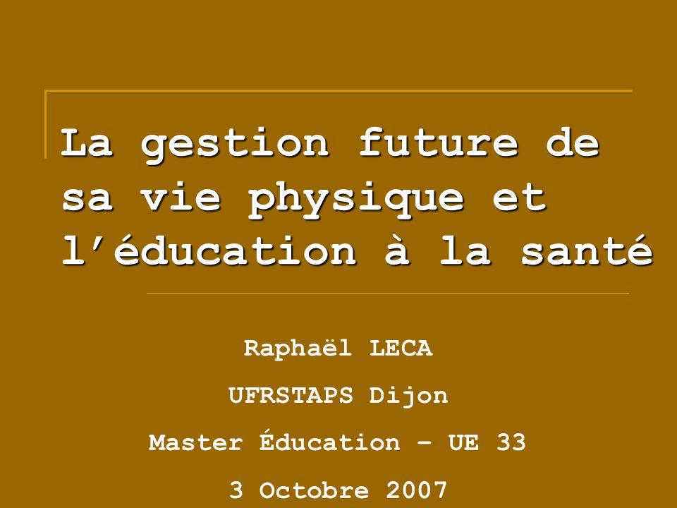 La gestion future de sa vie physique et léducation à la santé Raphaël LECA UFRSTAPS Dijon Master Éducation – UE 33 3 Octobre 2007