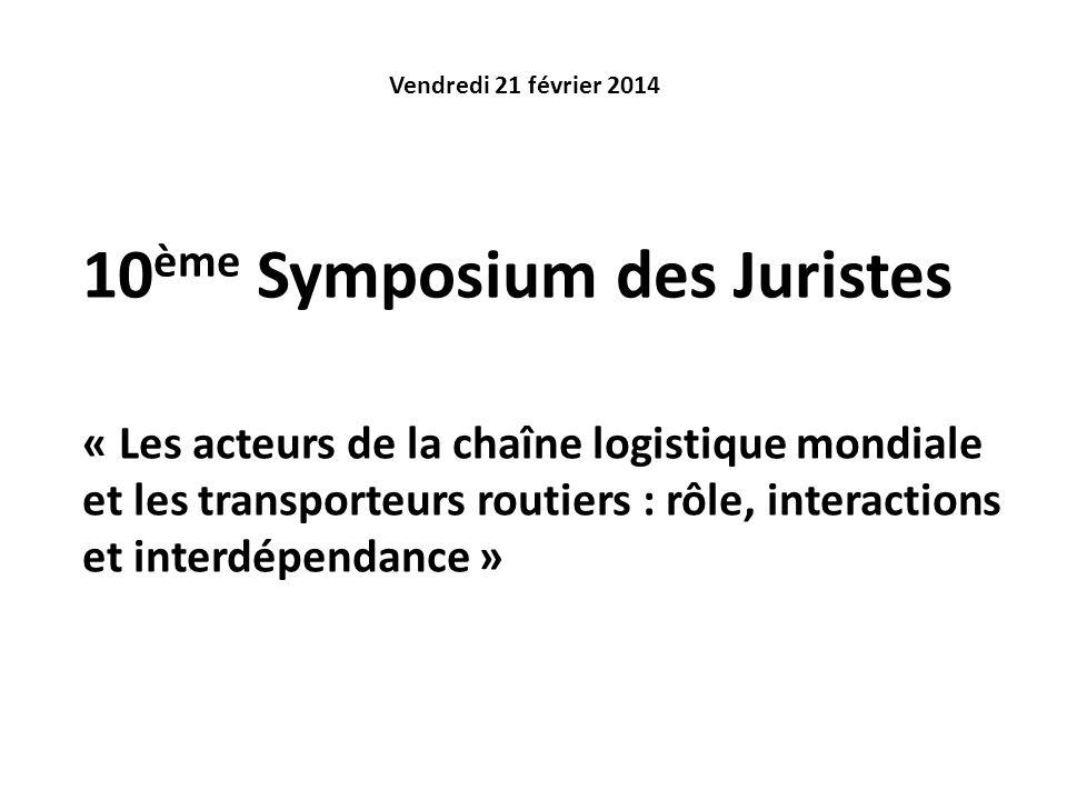 10 ème Symposium des Juristes Vendredi 21 février 2014 « Les acteurs de la chaîne logistique mondiale et les transporteurs routiers : rôle, interactio
