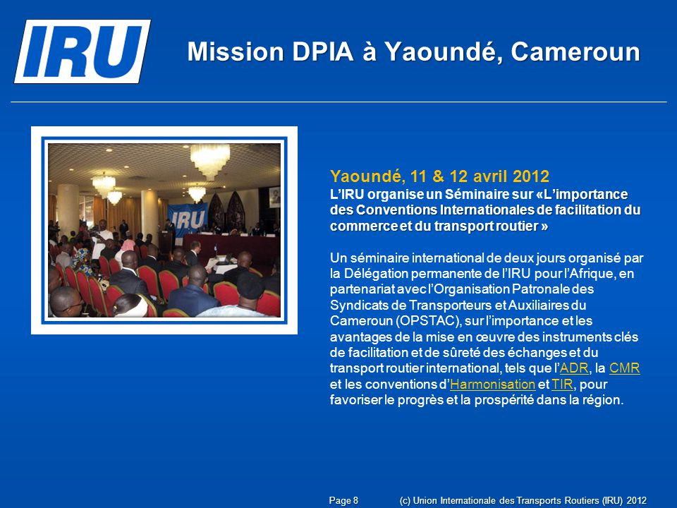 Page 9(c) Union Internationale des Transports Routiers (IRU) 2012 Mission DPIA à Yaoundé, Cameroun Yaoundé, 10 avril 2012 LIRU rencontre la Directrice Générale des Douanes du Cameroun, Mme Minette Libom Li Likeng, en présence du Président de lOPSTAC.