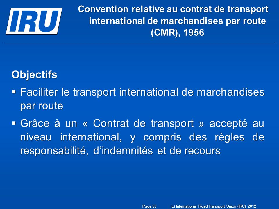 Convention relative au contrat de transport international de marchandises par route (CMR), 1956 Objectifs Faciliter le transport international de marc