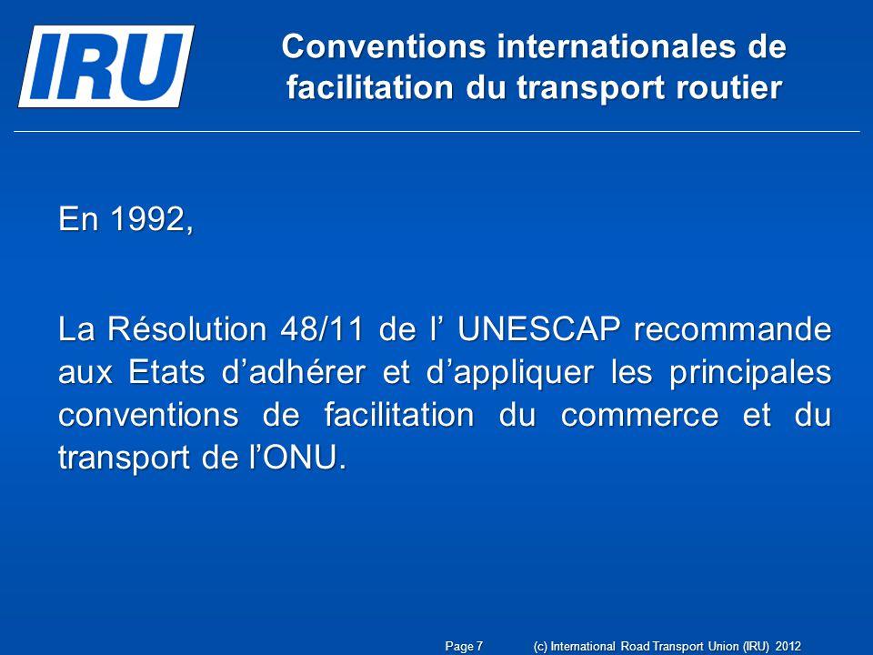 Principales Conventions de facilitation de lONU 1.Convention sur la circulation routière, 1968 2.Convention sur la signalisation routière, 1968 3.Convention douanière relative à limportation temporaire des véhicules routiers commerciaux, 1956 4.Convention relative au contrat de transport international de marchandises par route (CMR), 1956 5.Convention douanière relative aux conteneurs, 1972 LIRU a participé à la rédaction et à lapplication de TOUTES ces Conventions de lONU Page 8(c) International Road Transport Union (IRU) 2012