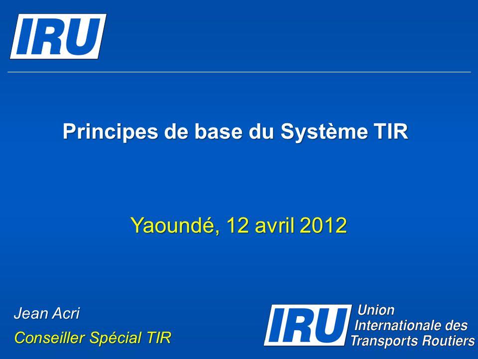 Principes de base du Système TIR Yaoundé, 12 avril 2012 Jean Acri Conseiller Spécial TIR