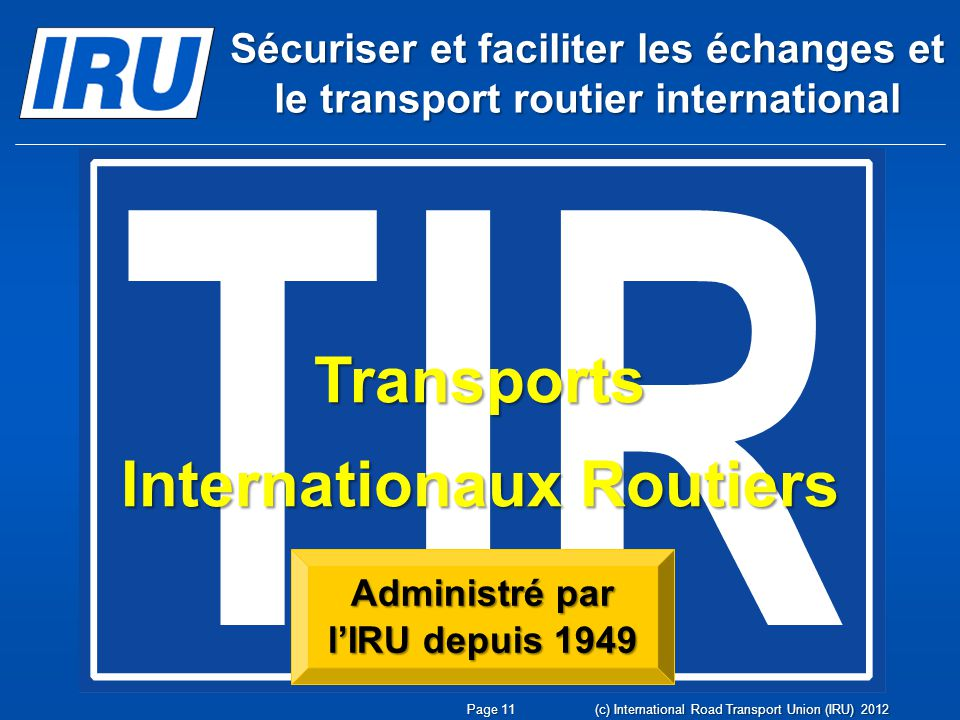 Transports Internationaux Routiers Administré par lIRU depuis 1949 (c) International Road Transport Union (IRU) 2012 Page 11 Sécuriser et faciliter les échanges et le transport routier international