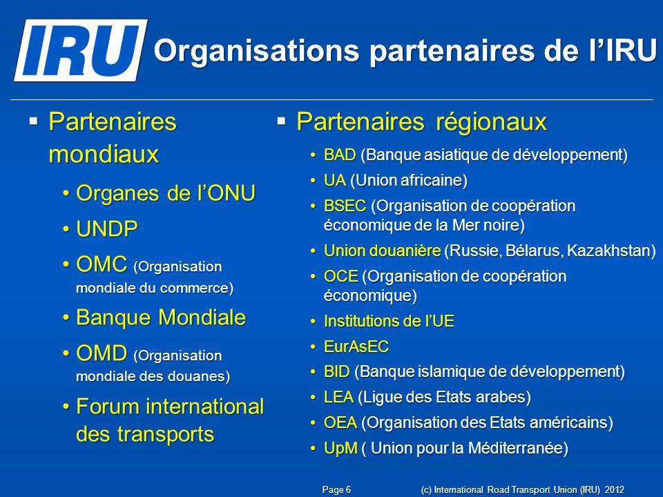 Organisations partenaires de lIRU Partenaires mondiaux Partenaires mondiaux Organes de lONUOrganes de lONU UNDPUNDP OMC (Organisation mondiale du commerce)OMC (Organisation mondiale du commerce) Banque MondialeBanque Mondiale OMD (Organisation mondiale des douanes)OMD (Organisation mondiale des douanes) Forum international des transportsForum international des transports Partenaires régionaux Partenaires régionaux BAD (Banque asiatique de développement)BAD (Banque asiatique de développement) UA (Union africaine)UA (Union africaine) BSEC (Organisation de coopération économique de la Mer noire)BSEC (Organisation de coopération économique de la Mer noire) Union douanière (Russie, Bélarus, Kazakhstan)Union douanière (Russie, Bélarus, Kazakhstan) OCE (Organisation de coopération économique)OCE (Organisation de coopération économique) Institutions de lUEInstitutions de lUE EurAsECEurAsEC BID (Banque islamique de développement)BID (Banque islamique de développement) LEA (Ligue des Etats arabes)LEA (Ligue des Etats arabes) OEA (Organisation des Etats américains)OEA (Organisation des Etats américains) UpM ( Union pour la Méditerranée)UpM ( Union pour la Méditerranée) Page 6 (c) International Road Transport Union (IRU) 2012