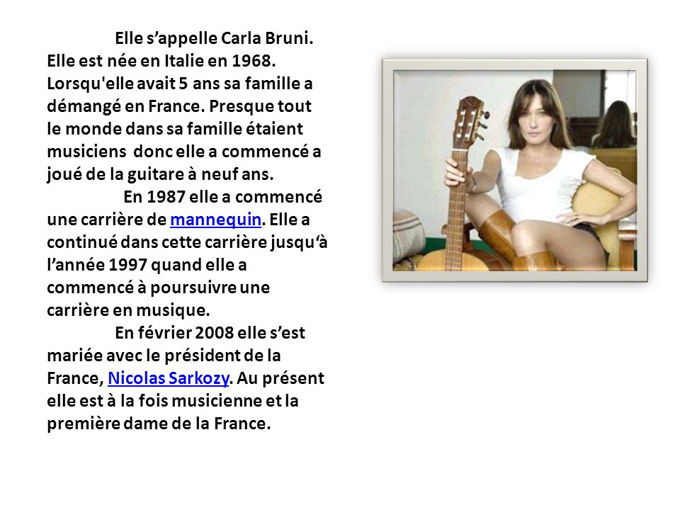 Elle sappelle Carla Bruni. Elle est née en Italie en 1968. Lorsqu'elle avait 5 ans sa famille a démangé en France. Presque tout le monde dans sa famil