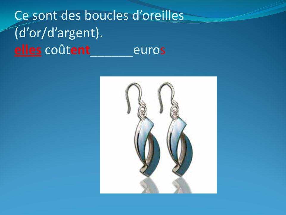 Ce sont des boucles doreilles (dor/dargent). elles coûtent______euros