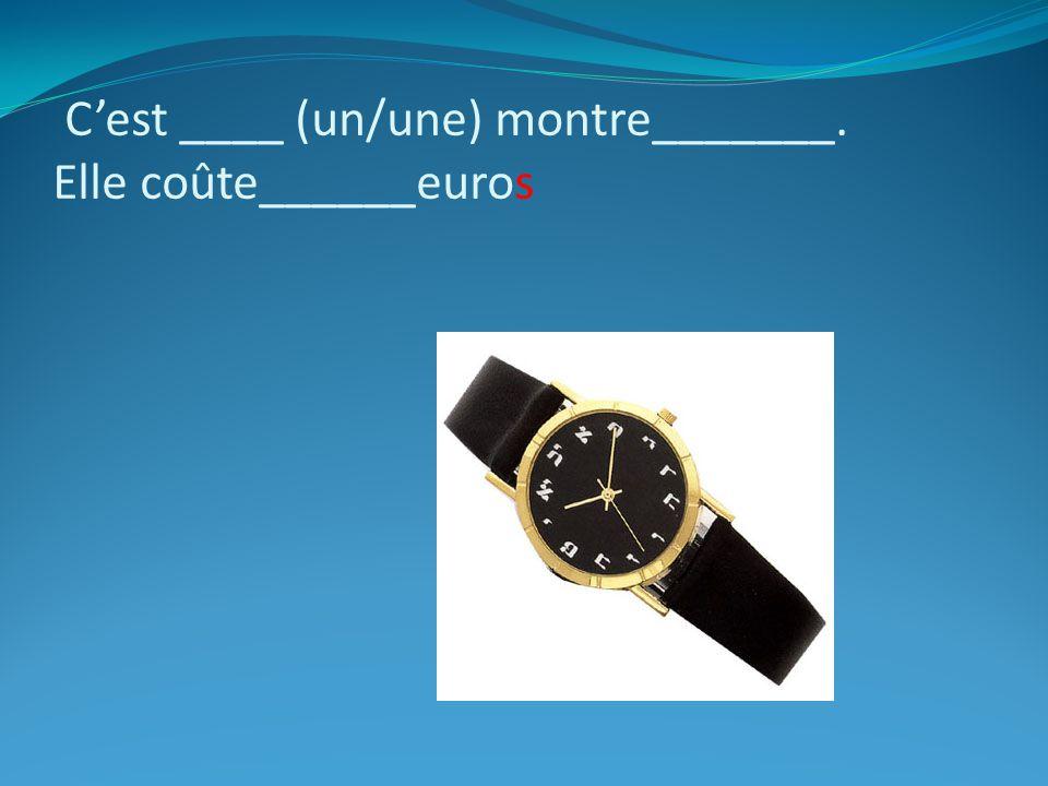 Cest ____ (un/une) montre_______. Elle coûte______euros
