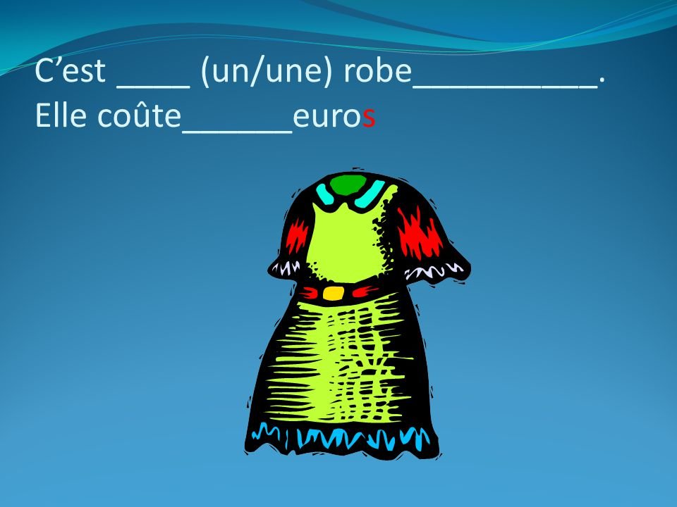 Cest ____ (un/une) robe__________. Elle coûte______euros