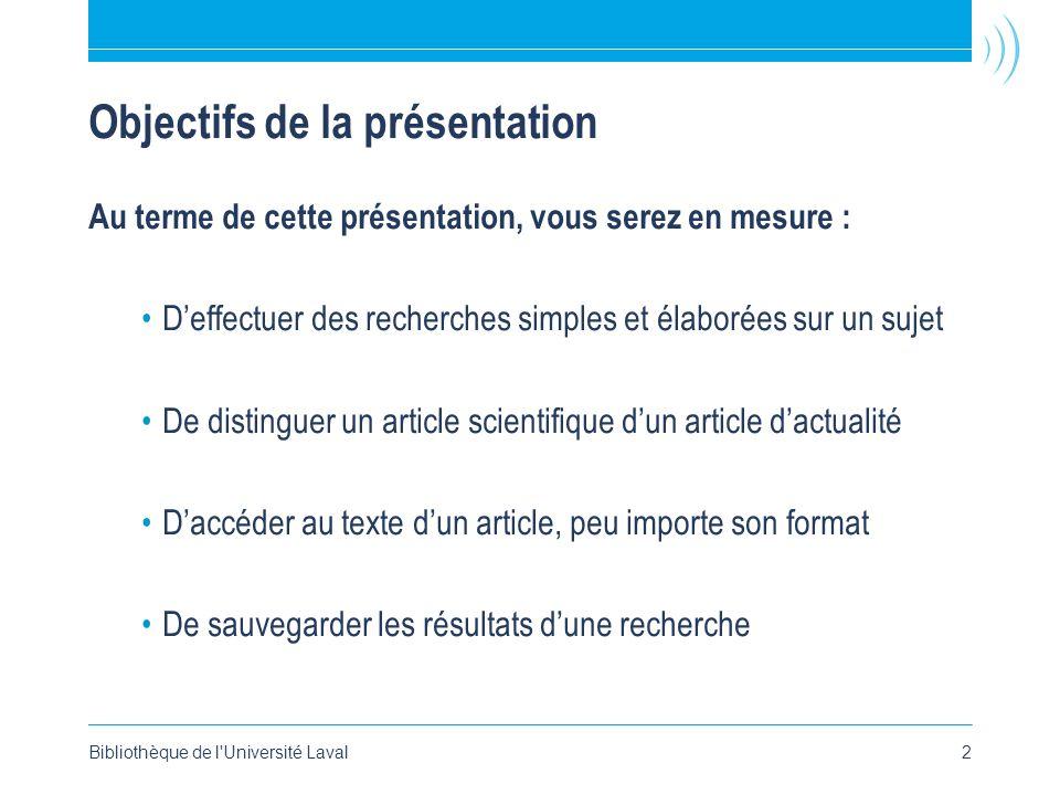 Bibliothèque de l'Université Laval2 Objectifs de la présentation Au terme de cette présentation, vous serez en mesure : Deffectuer des recherches simp