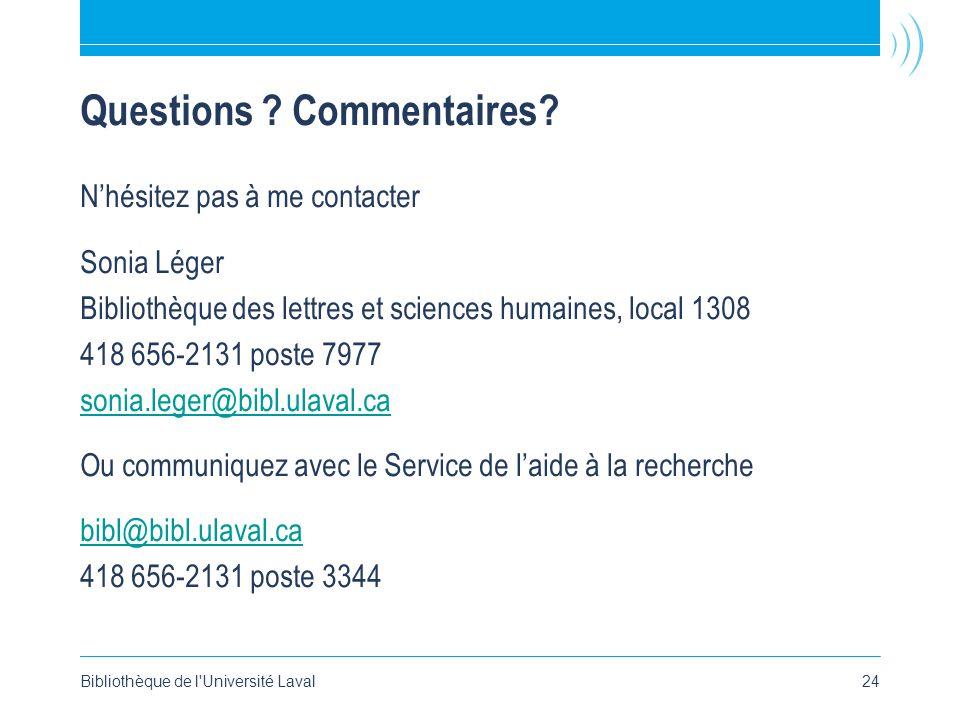 Bibliothèque de l'Université Laval24 Questions ? Commentaires? Nhésitez pas à me contacter Sonia Léger Bibliothèque des lettres et sciences humaines,