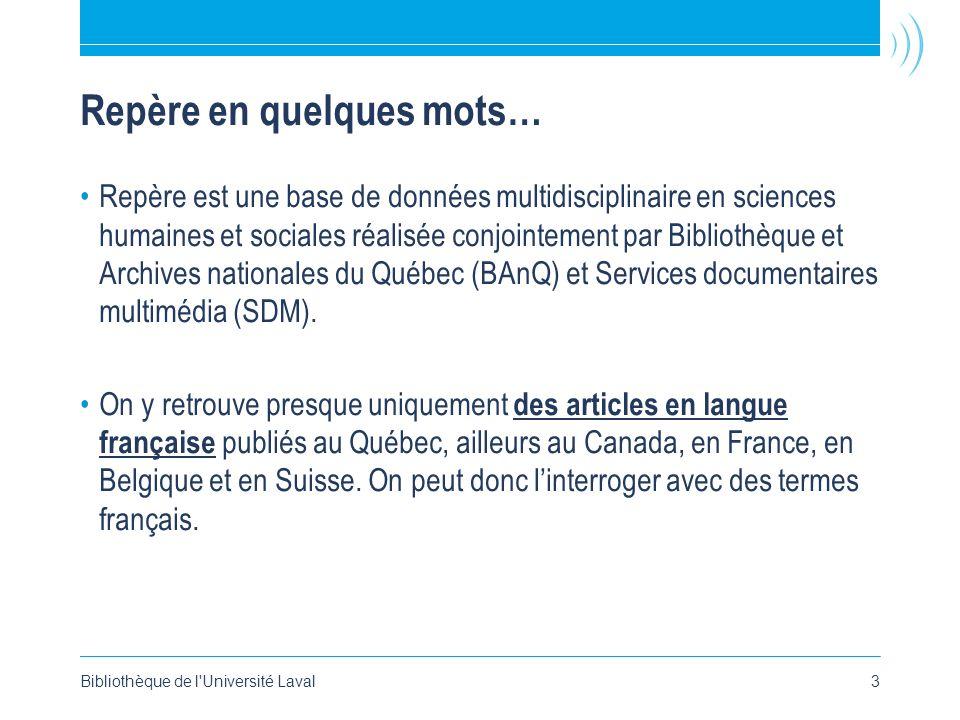 Bibliothèque de l Université Laval3 Repère en quelques mots… Repère est une base de données multidisciplinaire en sciences humaines et sociales réalisée conjointement par Bibliothèque et Archives nationales du Québec (BAnQ) et Services documentaires multimédia (SDM).