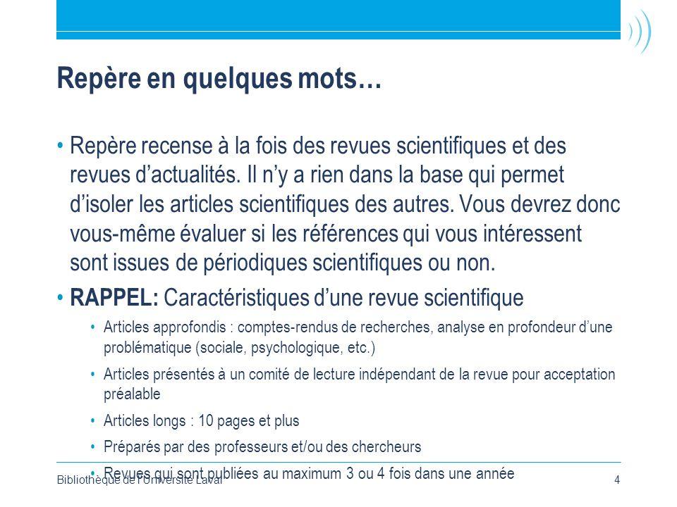 Bibliothèque de l'Université Laval4 Repère en quelques mots… Repère recense à la fois des revues scientifiques et des revues dactualités. Il ny a rien