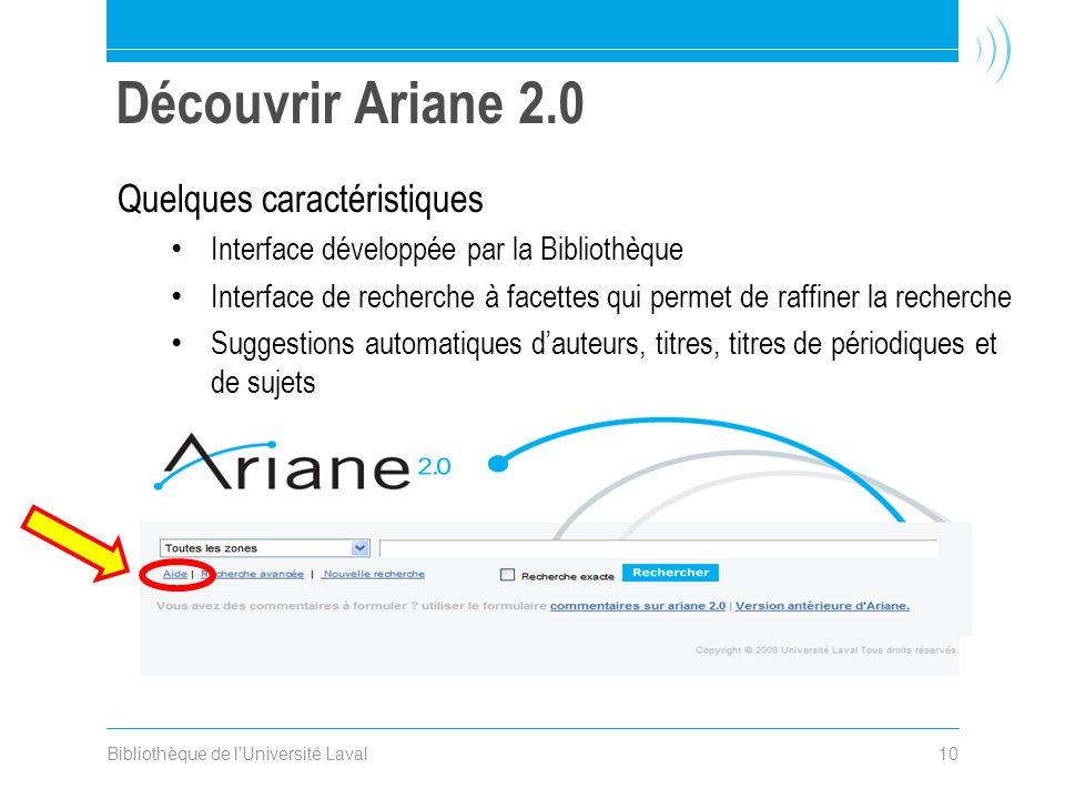 Bibliothèque de l Université Laval10 Découvrir Ariane 2.0 Quelques caractéristiques Interface développée par la Bibliothèque Interface de recherche à facettes qui permet de raffiner la recherche Suggestions automatiques dauteurs, titres, titres de périodiques et de sujets Pages daide