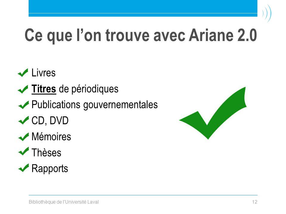 Bibliothèque de l Université Laval12 Ce que lon trouve avec Ariane 2.0 Livres Titres de périodiques Publications gouvernementales CD, DVD Mémoires Thèses Rapports