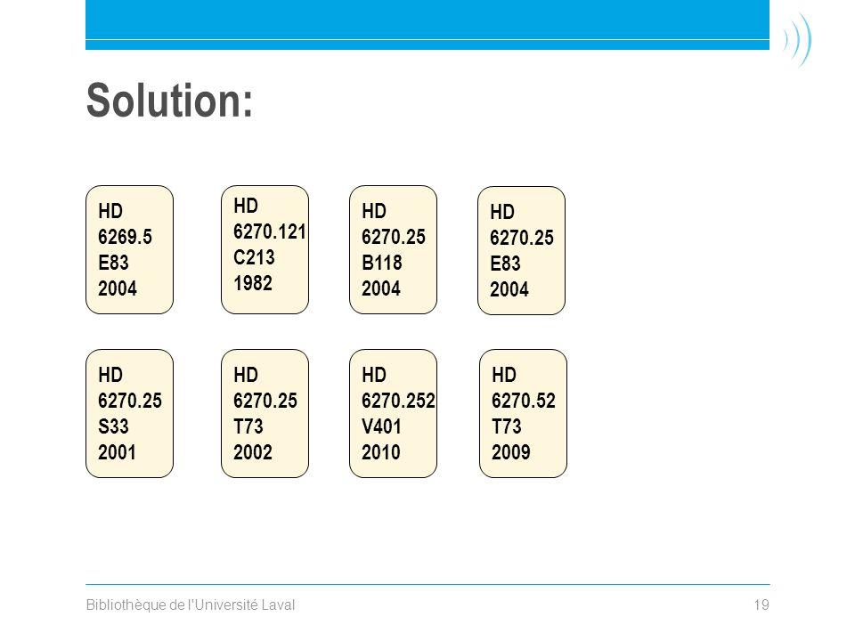 Bibliothèque de l Université Laval19 Solution: HD 6270.25 S33 2001 HD 6270.121 C213 1982 HD 6270.25 T73 2002 HD 6269.5 E83 2004 HD 6270.25 B118 2004 HD 6270.25 E83 2004 HD 6270.252 V401 2010 HD 6270.52 T73 2009