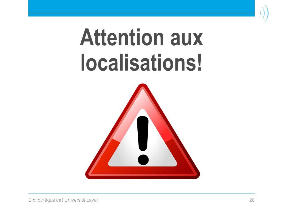 Attention aux localisations! Bibliothèque de l Université Laval20