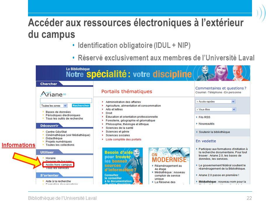 Bibliothèque de l Université Laval22 Accéder aux ressources électroniques à lextérieur du campus Identification obligatoire (IDUL + NIP) Réservé exclusivement aux membres de lUniversité Laval Informations