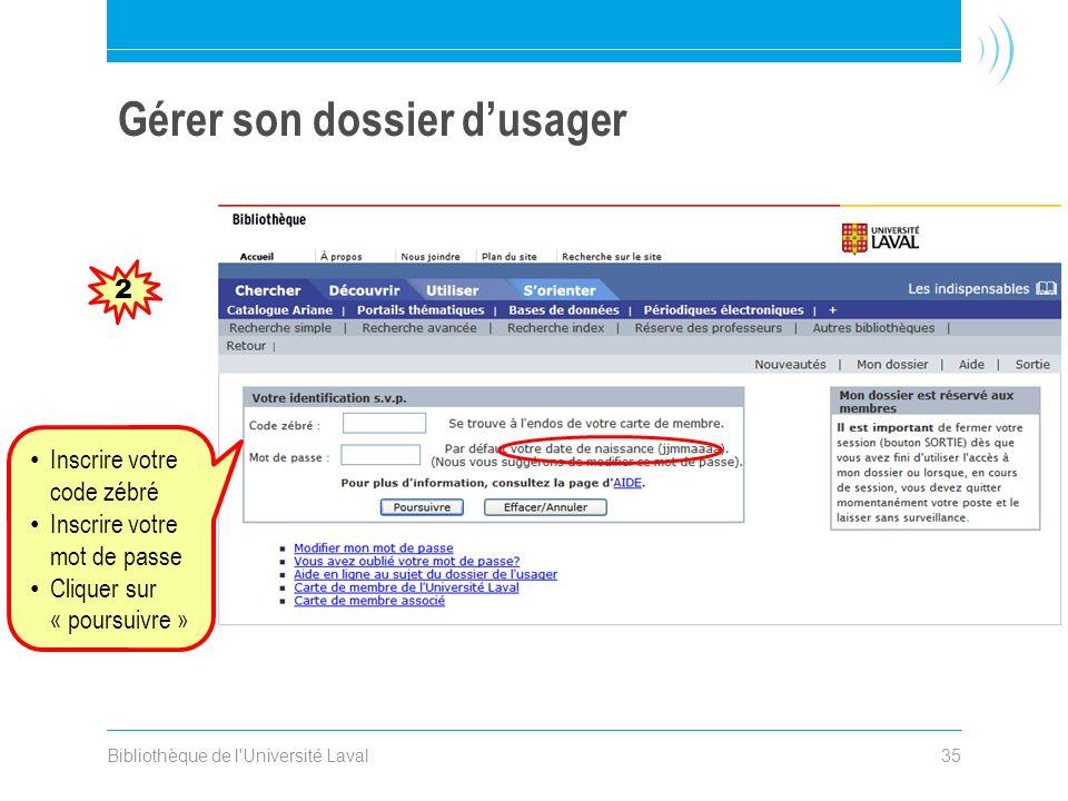 Bibliothèque de l Université Laval35 Gérer son dossier dusager 2 Inscrire votre code zébré Inscrire votre mot de passe Cliquer sur « poursuivre »