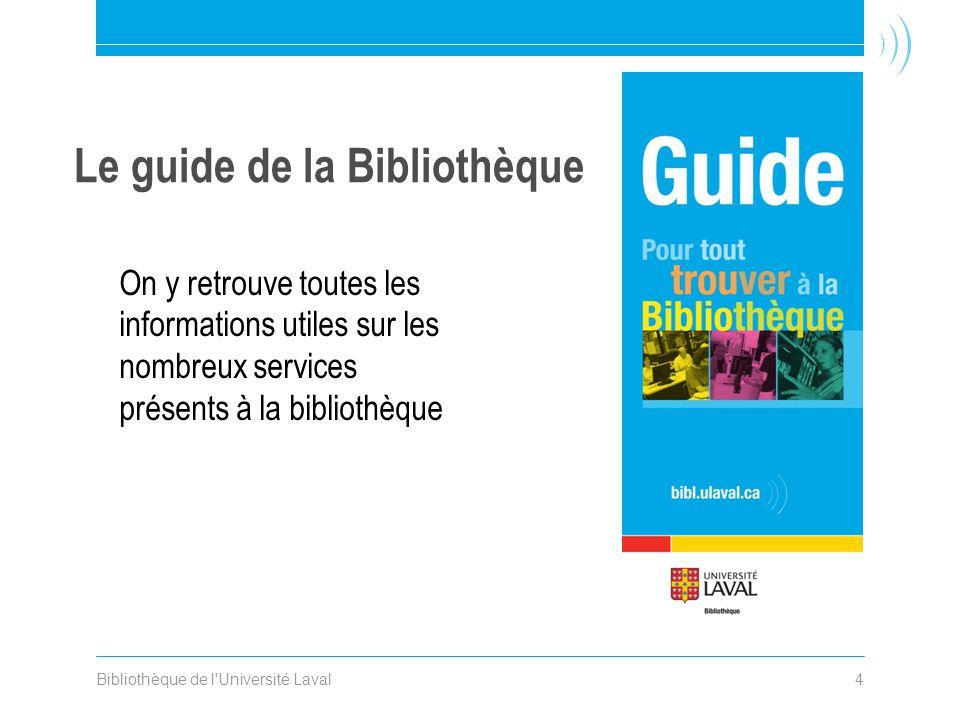 Bibliothèque de l Université Laval4 Le guide de la Bibliothèque On y retrouve toutes les informations utiles sur les nombreux services présents à la bibliothèque