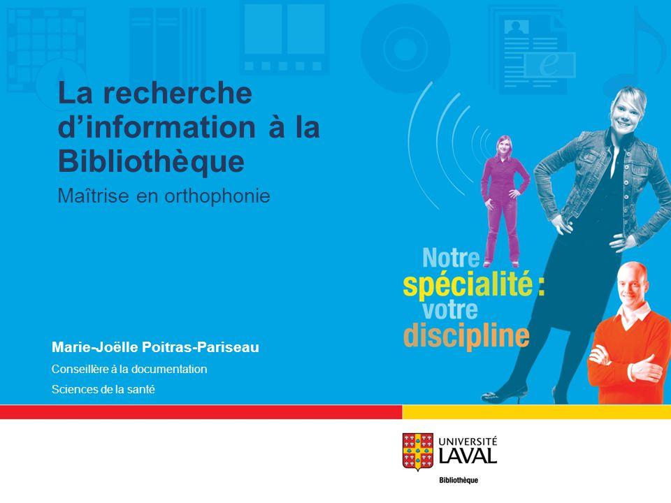 Marie-Joëlle Poitras-Pariseau Conseillère à la documentation Sciences de la santé La recherche dinformation à la Bibliothèque Maîtrise en orthophonie