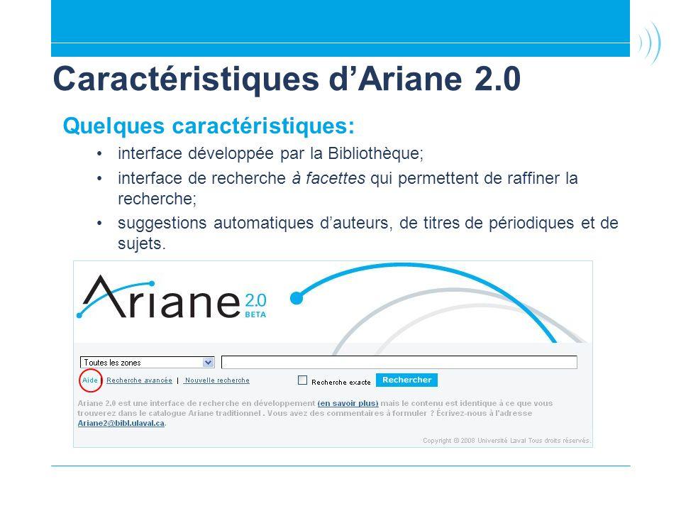 Caractéristiques dAriane 2.0 Quelques caractéristiques: interface développée par la Bibliothèque; interface de recherche à facettes qui permettent de raffiner la recherche; suggestions automatiques dauteurs, de titres de périodiques et de sujets.