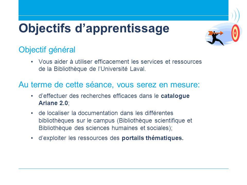 Objectifs dapprentissage Objectif général Vous aider à utiliser efficacement les services et ressources de la Bibliothèque de lUniversité Laval.