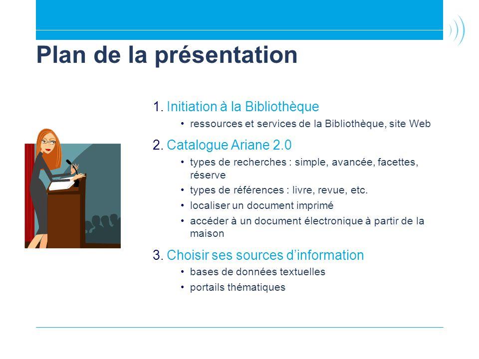 Plan de la présentation 1.Initiation à la Bibliothèque ressources et services de la Bibliothèque, site Web 2.Catalogue Ariane 2.0 types de recherches