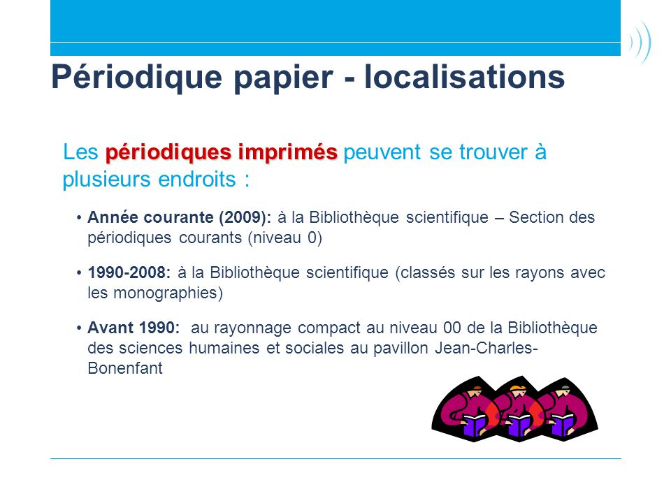 Périodique papier - localisations périodiques imprimés Les périodiques imprimés peuvent se trouver à plusieurs endroits : Année courante (2009): à la