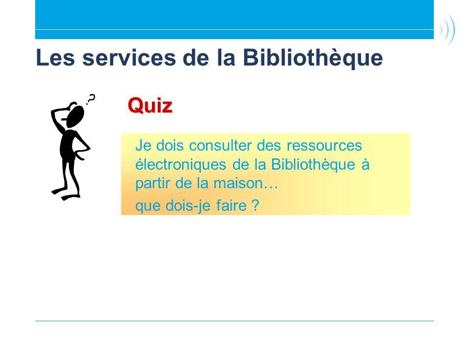Les services de la Bibliothèque Quiz Je dois consulter des ressources électroniques de la Bibliothèque à partir de la maison… que dois-je faire ?