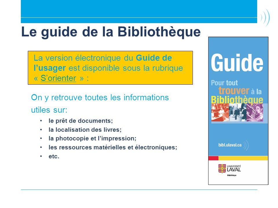 Le guide de la Bibliothèque On y retrouve toutes les informations utiles sur: le prêt de documents; la localisation des livres; la photocopie et limpression; les ressources matérielles et électroniques; etc.
