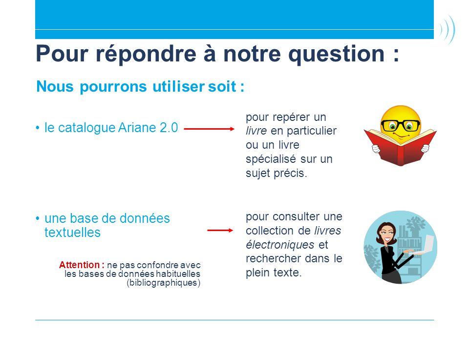 Pour répondre à notre question : le catalogue Ariane 2.0 une base de données textuelles Attention : ne pas confondre avec les bases de données habituelles (bibliographiques) pour repérer un livre en particulier ou un livre spécialisé sur un sujet précis.