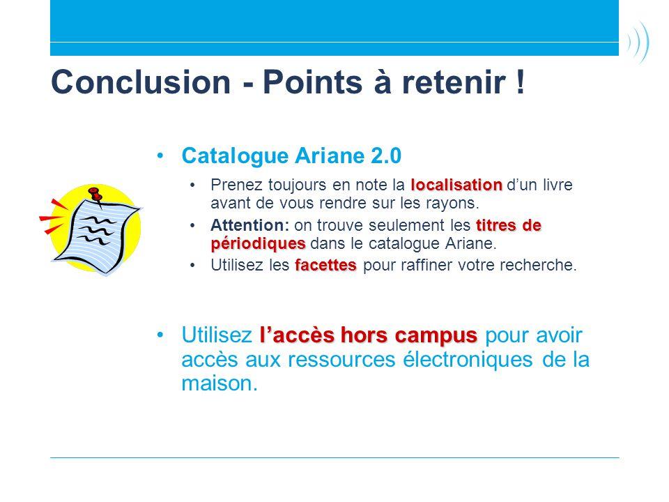 Conclusion - Points à retenir ! Catalogue Ariane 2.0 localisation Prenez toujours en note la localisation dun livre avant de vous rendre sur les rayon