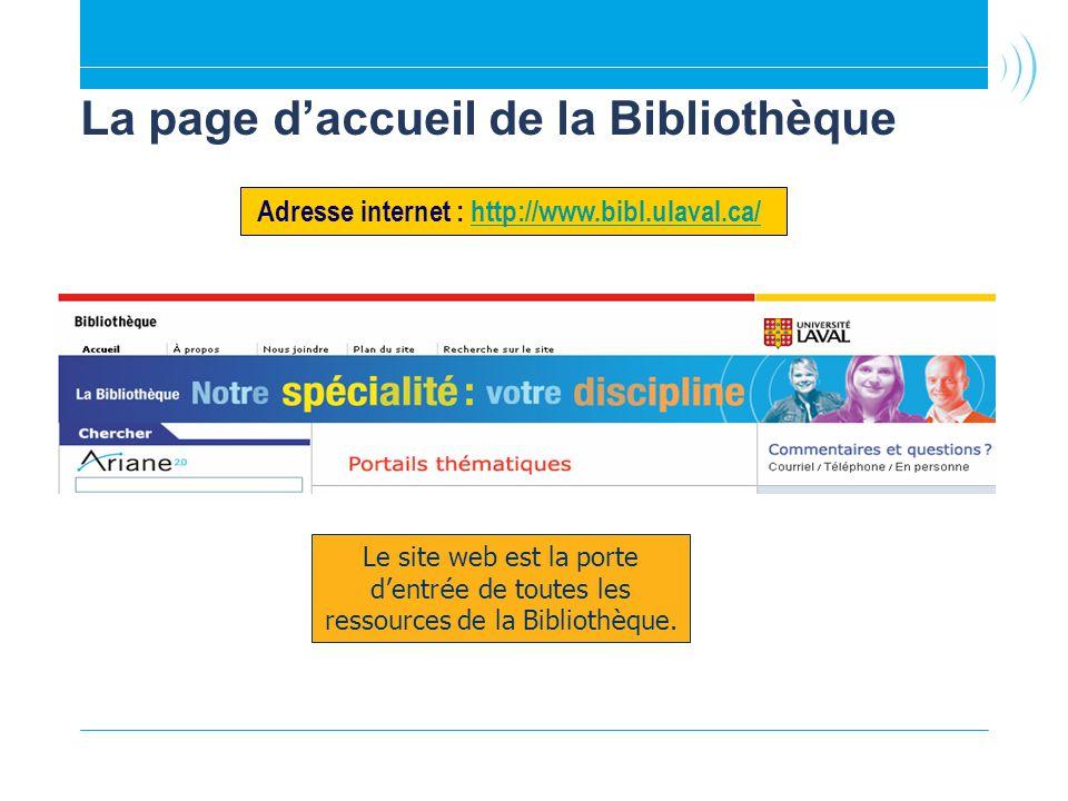 La page daccueil de la Bibliothèque Adresse internet : http://www.bibl.ulaval.ca/ http://www.bibl.ulaval.ca/ Le site web est la porte d entr é e de toutes les ressources de la Biblioth è que.