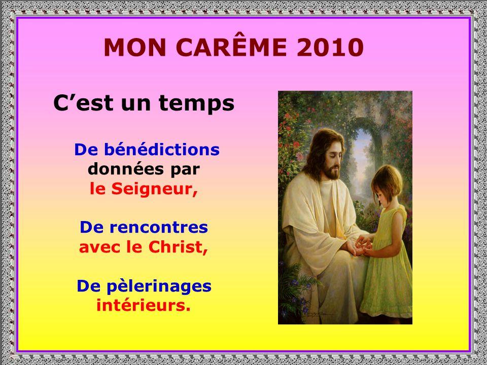 . MON CARÊME 2010 Cest un temps De bénédictions données par le Seigneur, De rencontres avec le Christ, De pèlerinages intérieurs.