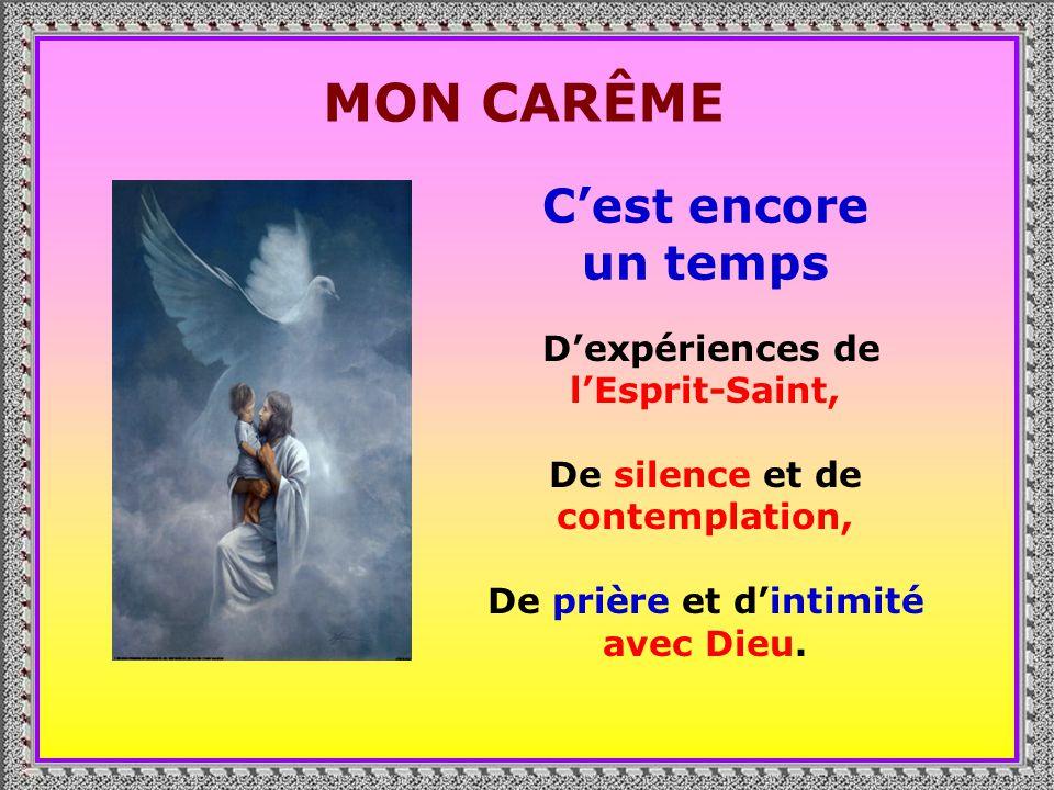 . MON CARÊME Cest encore un temps Dexpériences de lEsprit-Saint, De silence et de contemplation, De prière et dintimité avec Dieu.