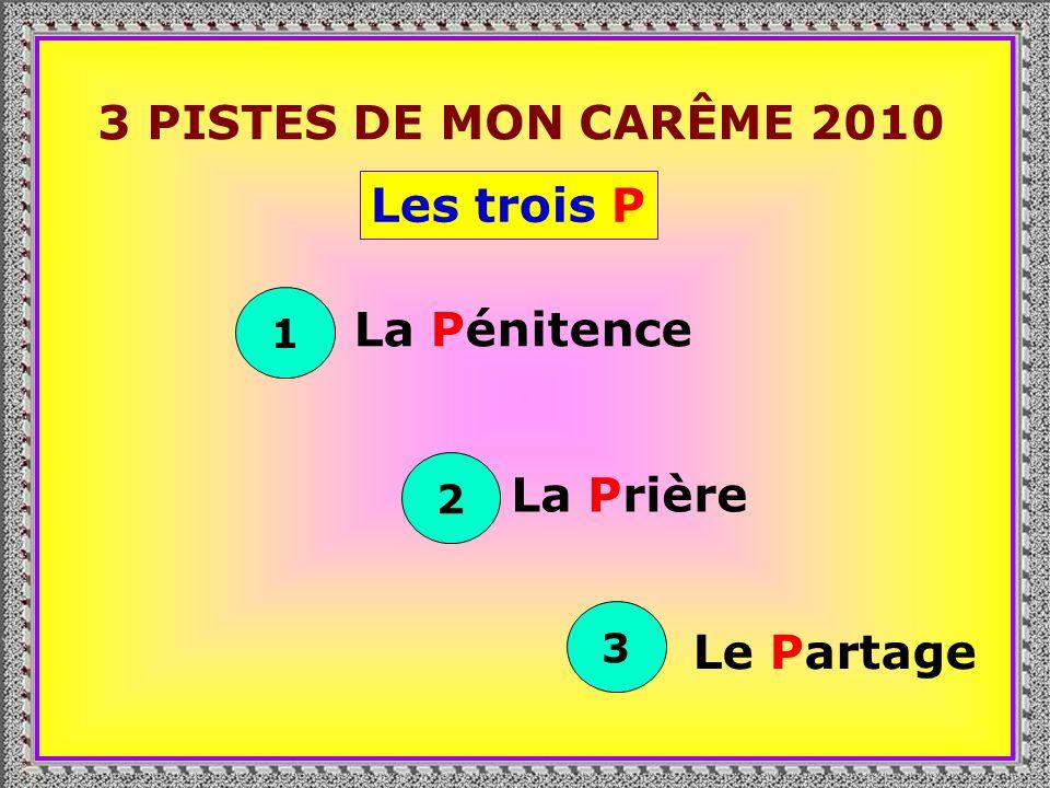 . 3 PISTES DE MON CARÊME 2010 Les trois P 1 La Pénitence 2 La Prière 3 Le Partage