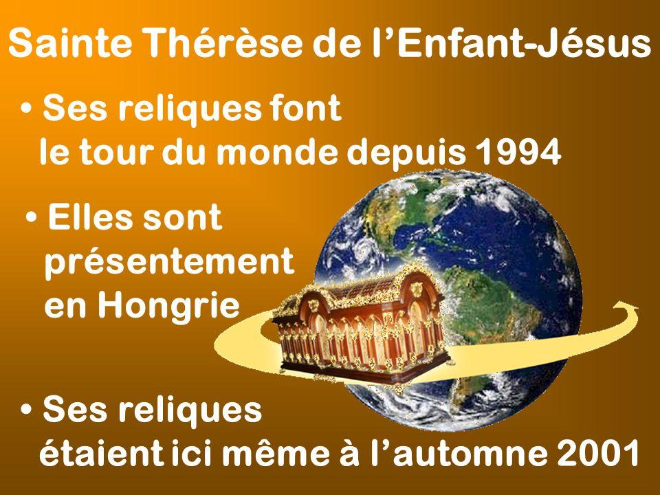 Sainte Thérèse de lEnfant-Jésus Ses reliques font le tour du monde depuis 1994 Elles sont présentement en Hongrie Ses reliques étaient ici même à lautomne 2001