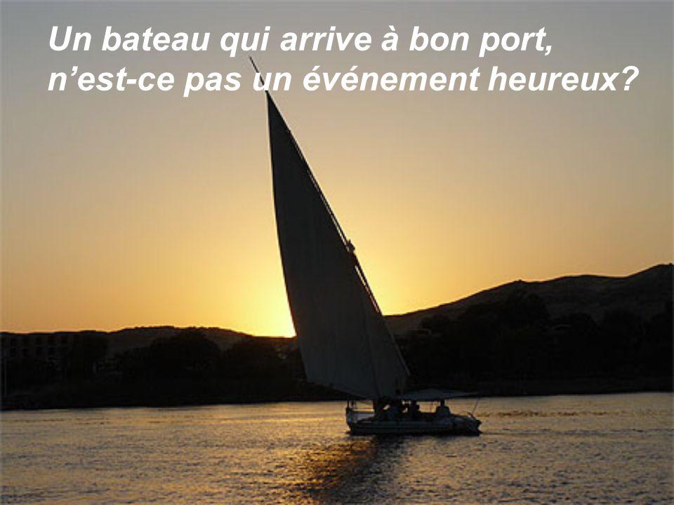 Un bateau qui arrive à bon port, nest-ce pas un événement heureux?