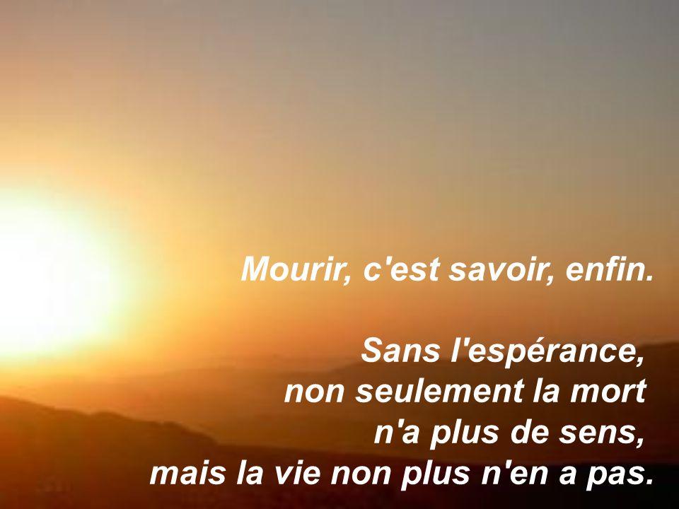 Mourir, c'est savoir, enfin. Sans l'espérance, non seulement la mort n'a plus de sens, mais la vie non plus n'en a pas.