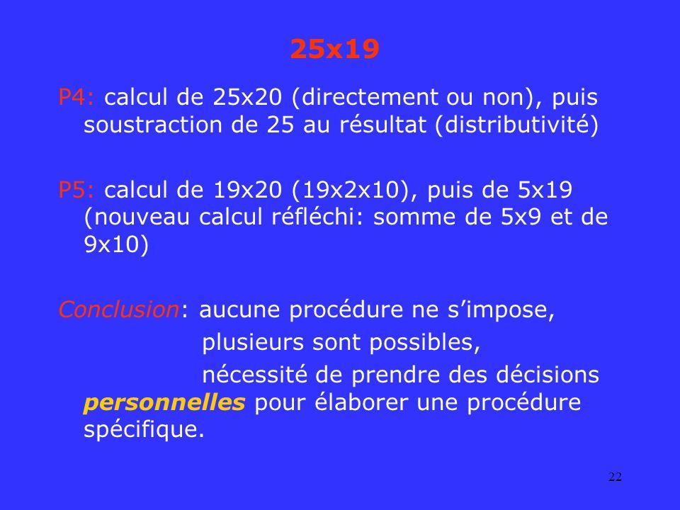 22 25x19 P4: calcul de 25x20 (directement ou non), puis soustraction de 25 au résultat (distributivité) P5: calcul de 19x20 (19x2x10), puis de 5x19 (n