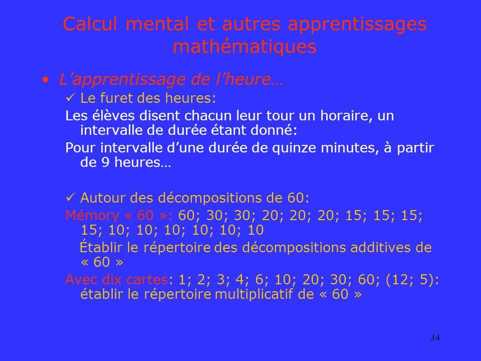 34 Calcul mental et autres apprentissages mathématiques Lapprentissage de lheure… Le furet des heures: Les élèves disent chacun leur tour un horaire,