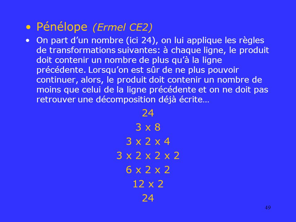 49 Pénélope (Ermel CE2) On part dun nombre (ici 24), on lui applique les règles de transformations suivantes: à chaque ligne, le produit doit contenir