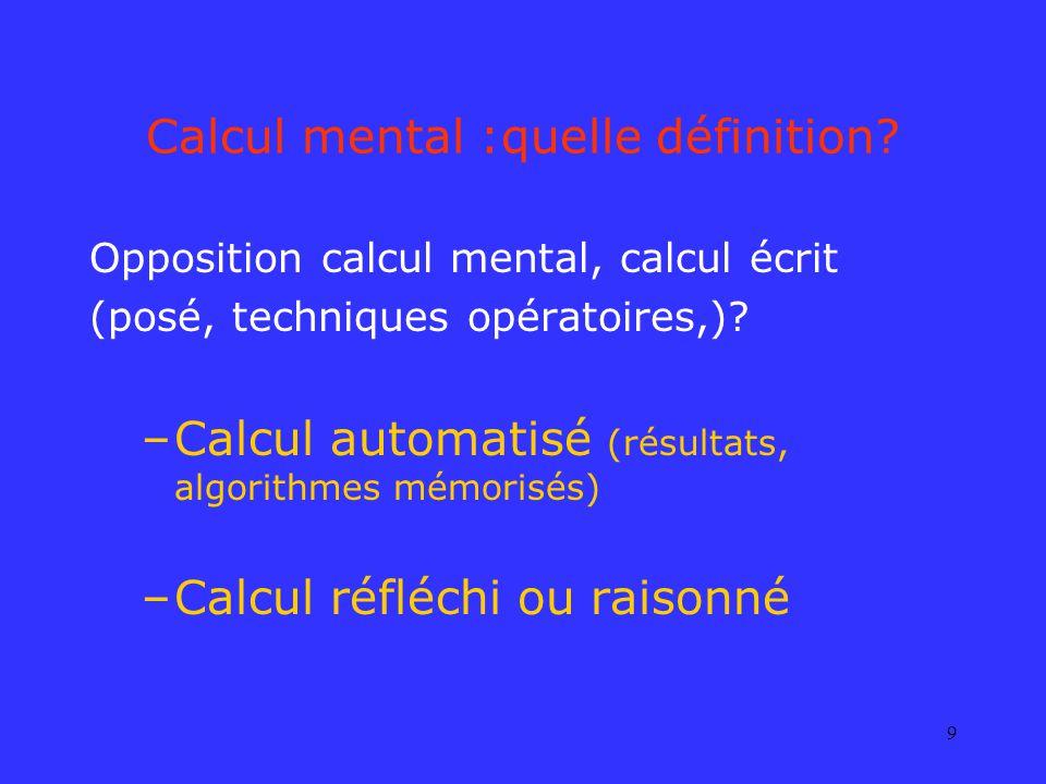 9 Calcul mental :quelle définition? Opposition calcul mental, calcul écrit (posé, techniques opératoires,)? –Calcul automatisé (résultats, algorithmes