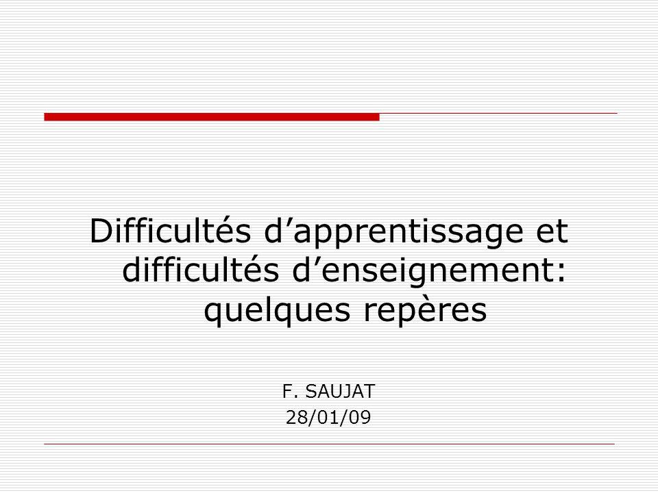 Difficultés dapprentissage et difficultés denseignement: quelques repères F. SAUJAT 28/01/09