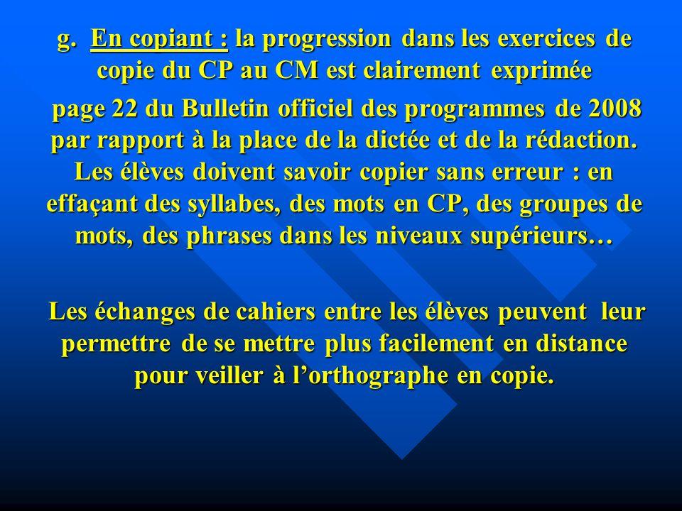 g. En copiant : la progression dans les exercices de copie du CP au CM est clairement exprimée page 22 du Bulletin officiel des programmes de 2008 par