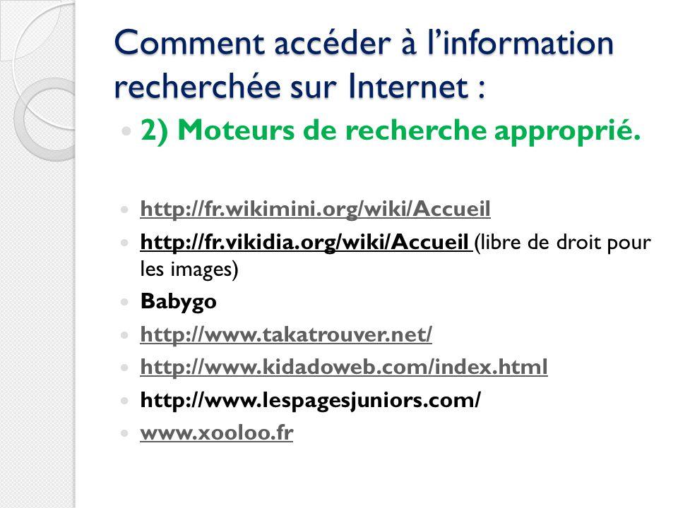 Comment accéder à linformation recherchée sur Internet : 2) Moteurs de recherche approprié. http://fr.wikimini.org/wiki/Accueil http://fr.vikidia.org/